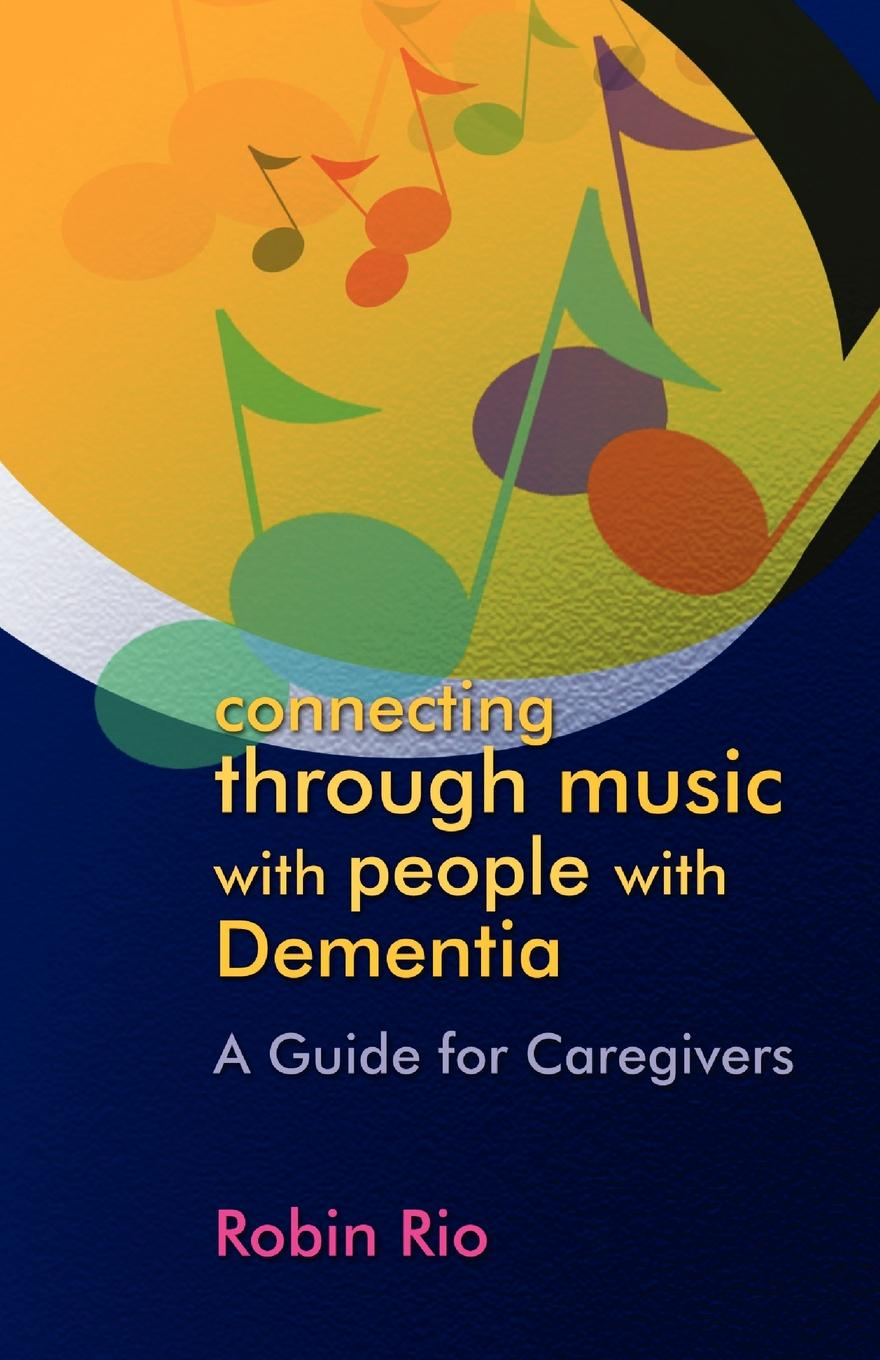 Robin Rio Connecting Through Music with People Dementia. A Guide for Caregivers