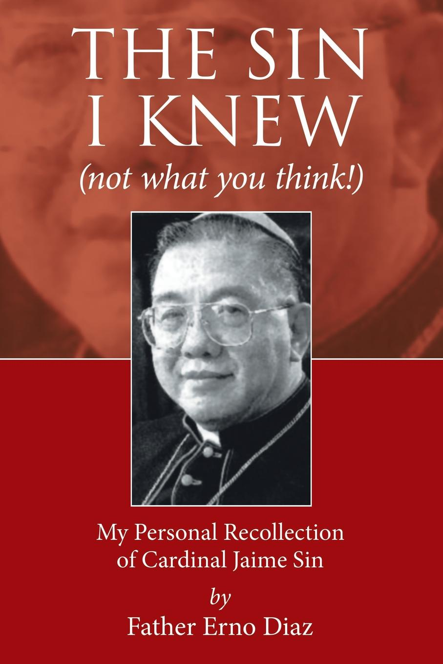 Father Erno Diaz The Sin I Knew (not what you think!). My Personal Recollection of Cardinal Jaime Sin