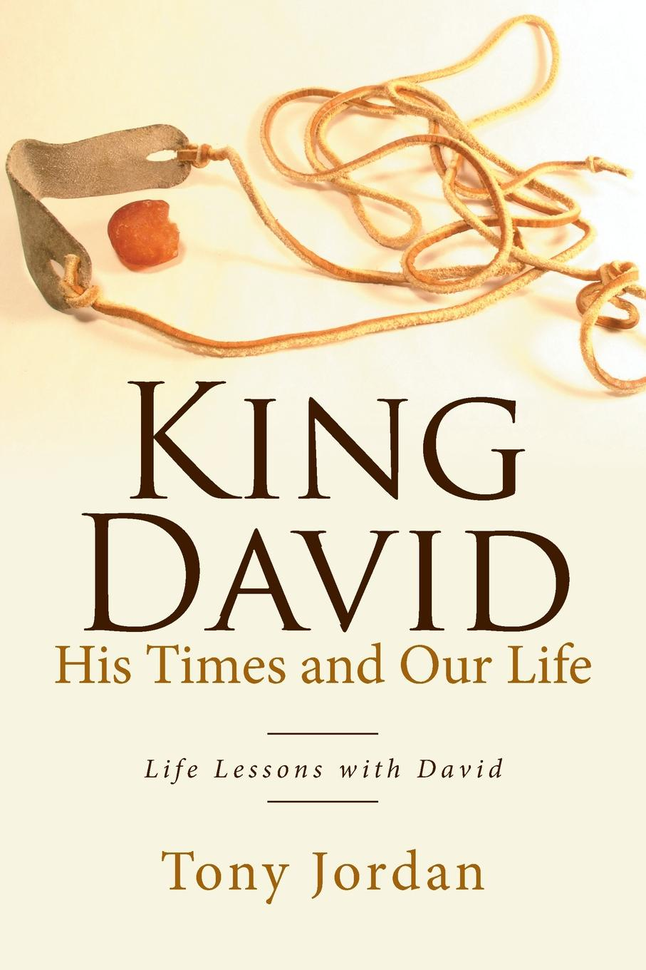Tony Jordan King David His Times and Our Life. Life Lessons with