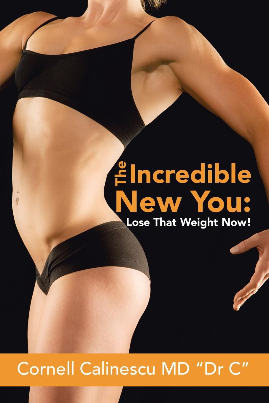 Cornell Calinescu MD Dr C The Incredible New You. : Lose That Weight Now!