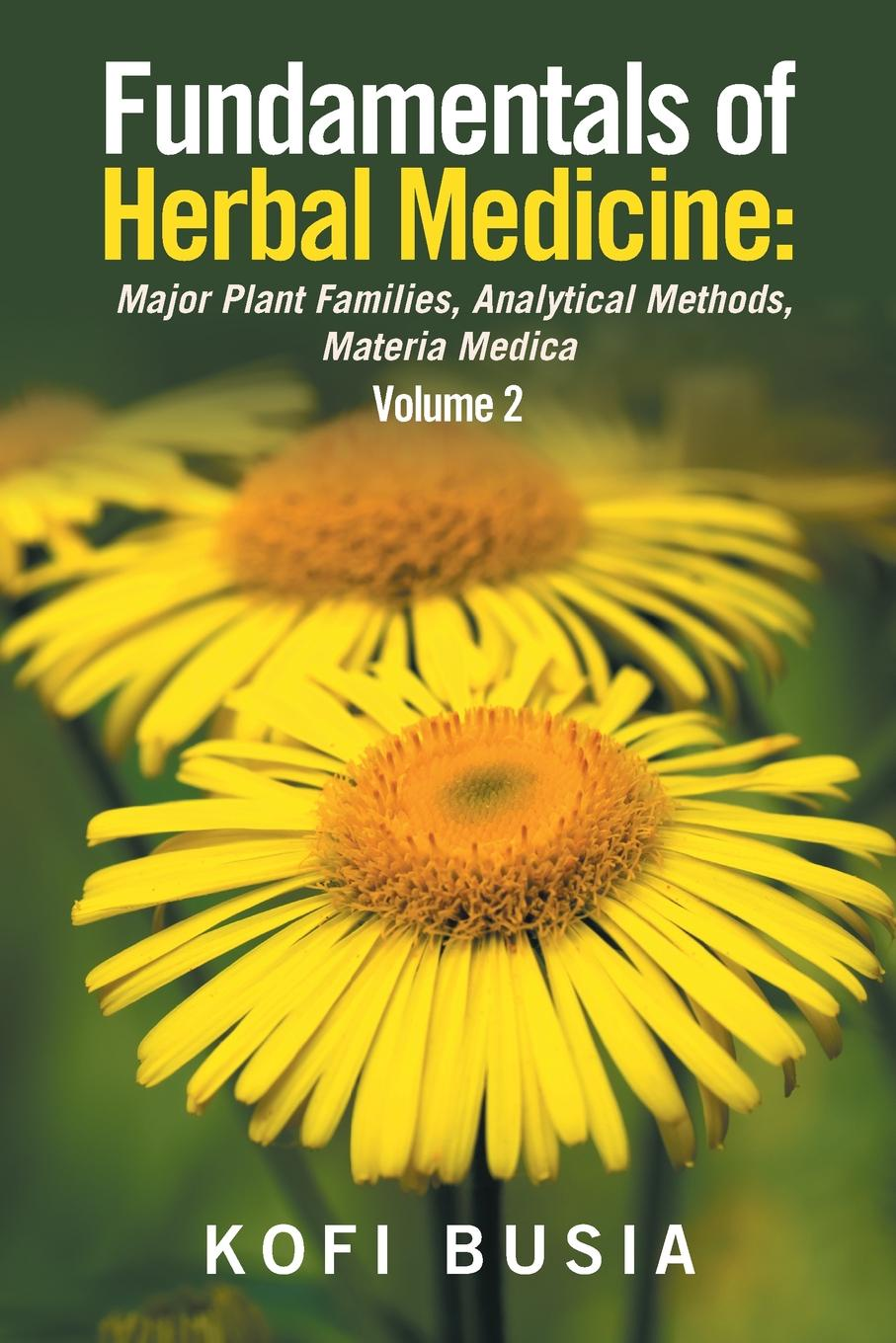 Dr Kofi Busia Fundamentals of Herbal Medicine. Major Plant Families, Analytical Methods, Materia Medica Volume 2 peter p good the family flora and materia medica botanica volume 2