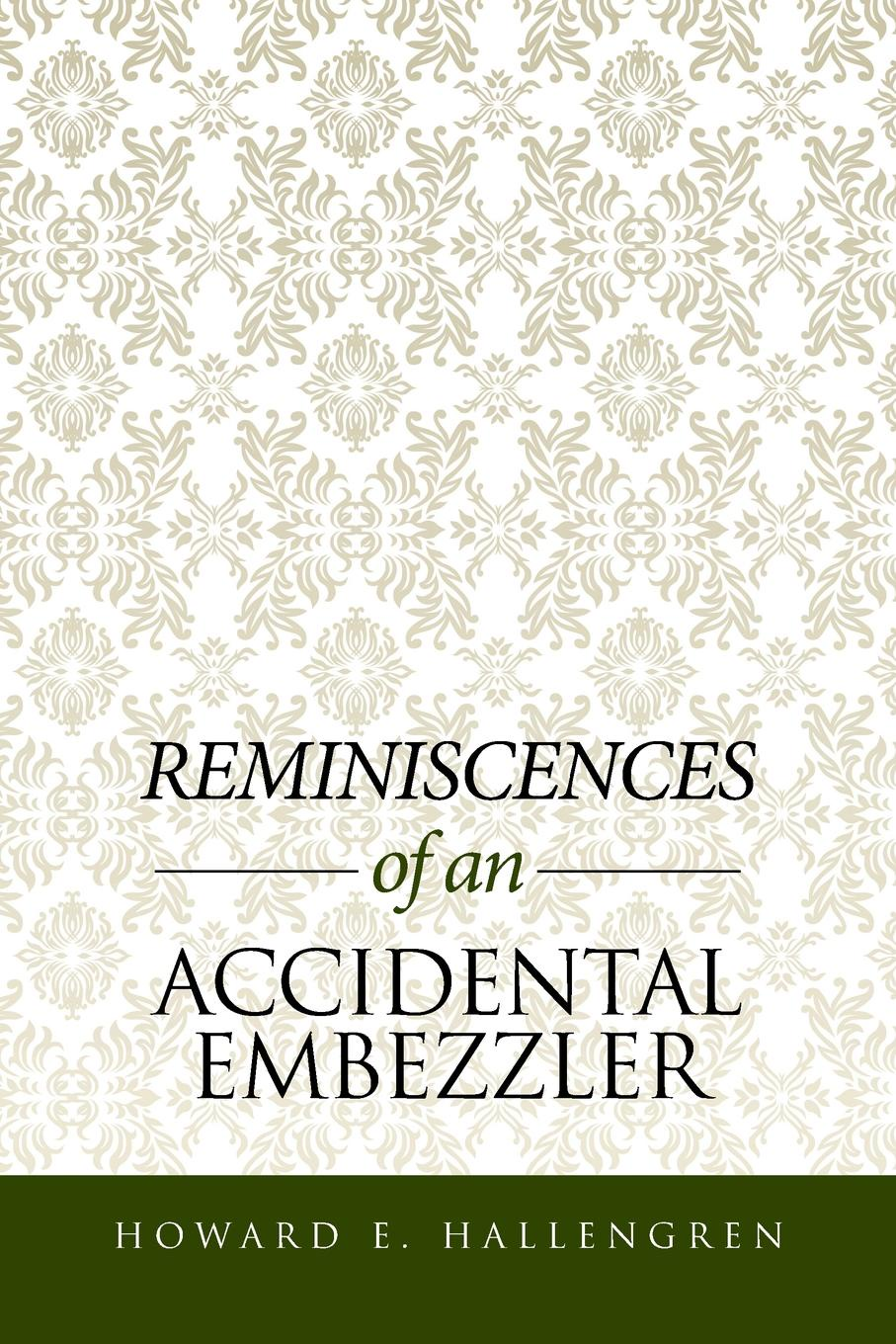 Howard E. Hallengren Reminiscences of an Accidental Embezzler loree lough an accidental hero