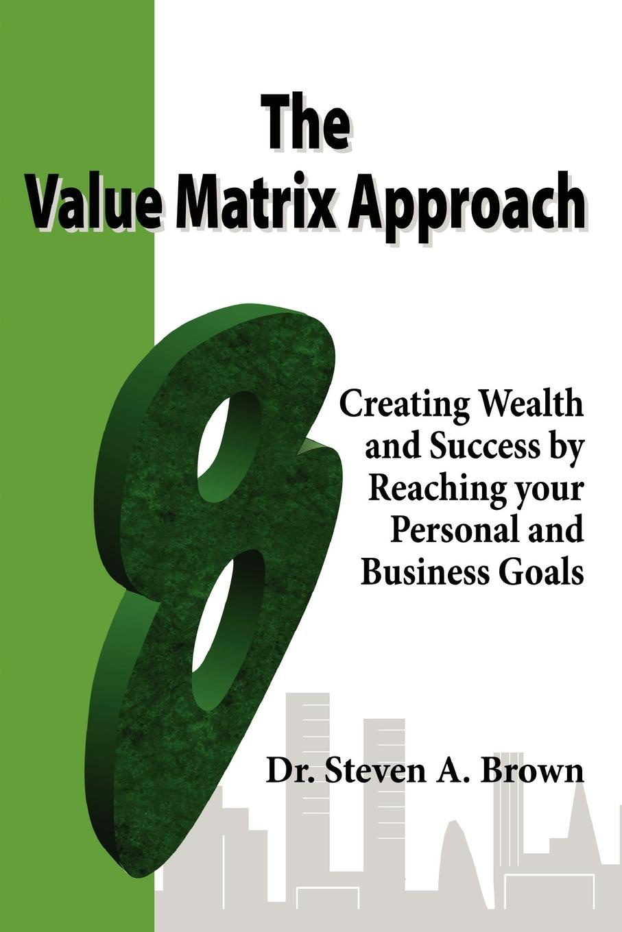 Фото - Steven Brown The Value Matrix Approach, Creating Wealth and Success by Reaching Your Personal and Business Goals austin james e creating value in nonprofit business collaborations new thinking and practice