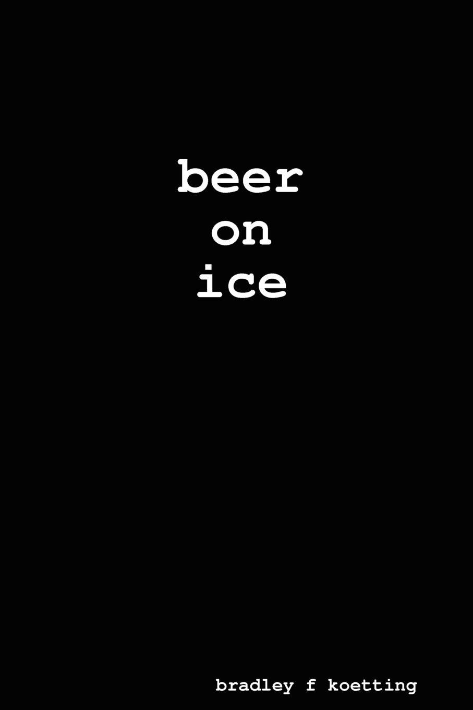 bradley f koetting beer on ice metal on ice