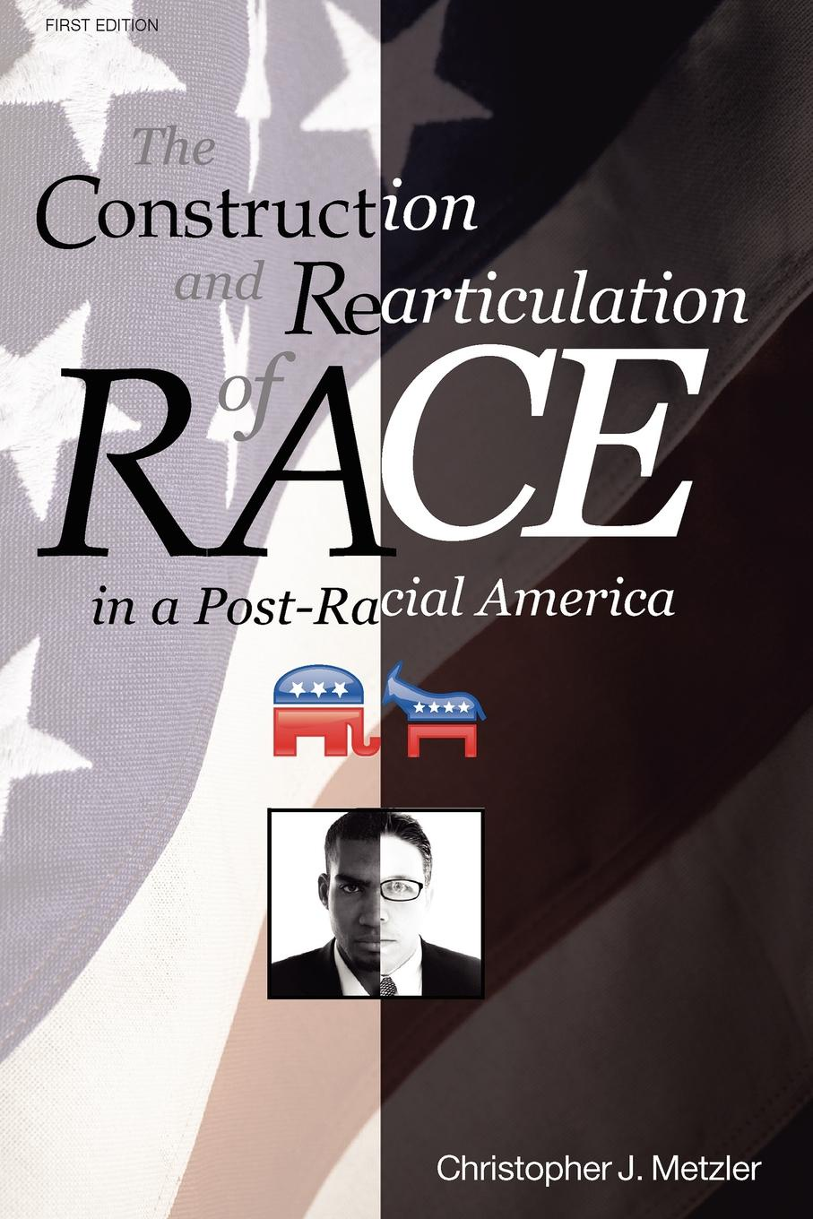 Christoper J. Metzler THE CONSTRUCTION AND REARTICULATION OF RACE IN A POST-RACIAL AMERICA