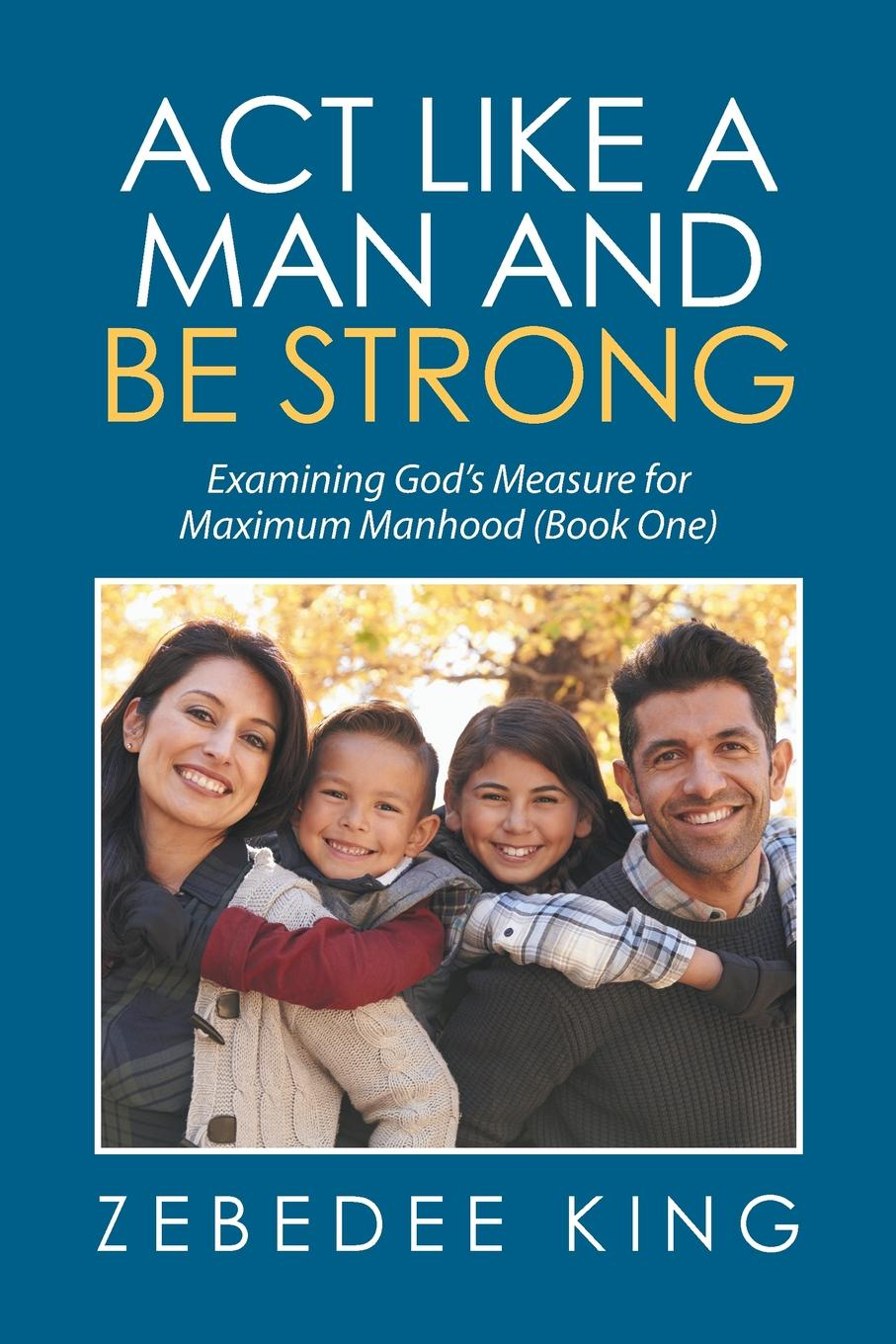 Zebedee King Act Like a Man and Be Strong. Examining Gods Measure for Maximum Manhood Book One
