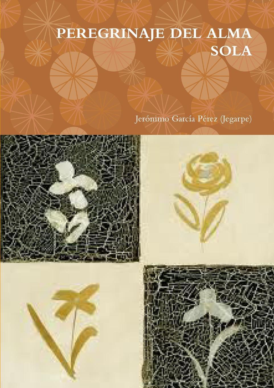 Jeronimo Garcia Perez (Jegarpe) Peregrinaje del Alma Sola vic watts mi sentidos de alma