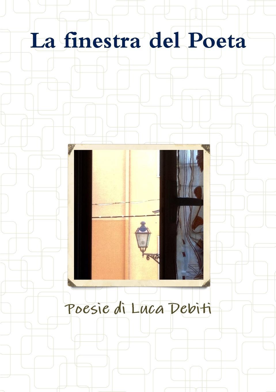 Luca Debiti La finestra del Poeta - Poesie di Luca Debiti luca debiti da qui all eternita