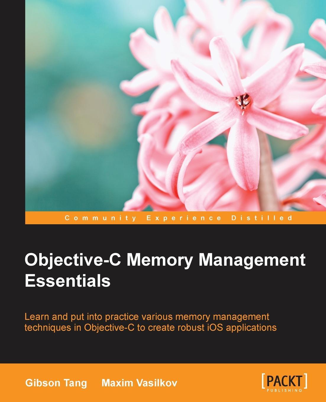 Gibson Tang, Maxim Vasilkov Objective-C Memory Management Essentials reginald yu lee tomas essentials of capacity management