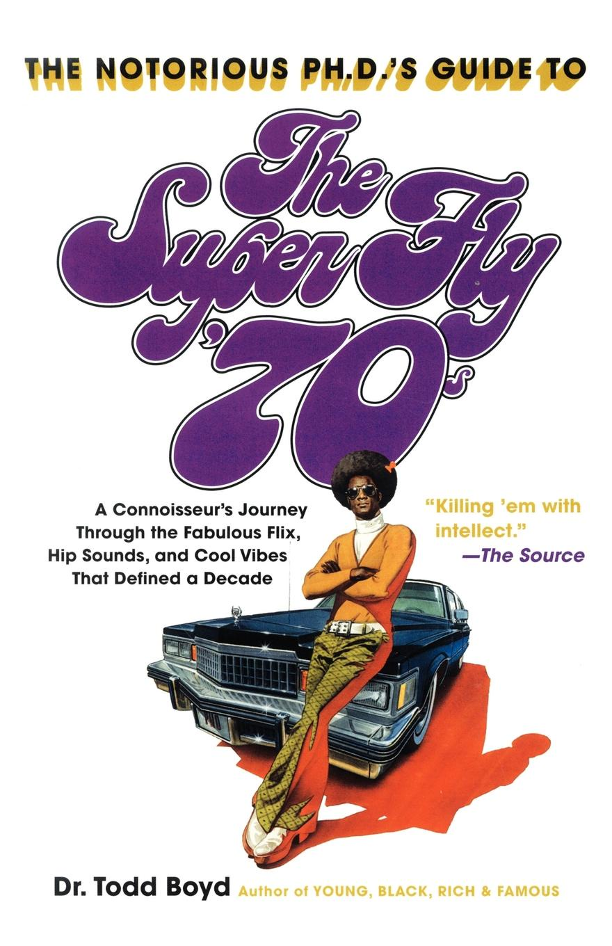Todd Boyd The Notorious PH.D.'s Guide to the Super Fly '70s. A Connoisseur's Journey Through the Fabulous Flix, Hip Sounds, and Cool Vibes That Defined a Decade s cool пиджак s cool для мальчика