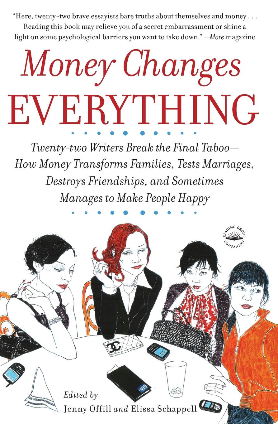 Jenny Offill, Elissa Schappell Money Changes Everything. Twenty-two Writers Break the Final Taboo--How Money Transforms Families, Tests Marriages, Destroys Friendships, and Sometimes Manages to Make People Happy how money works