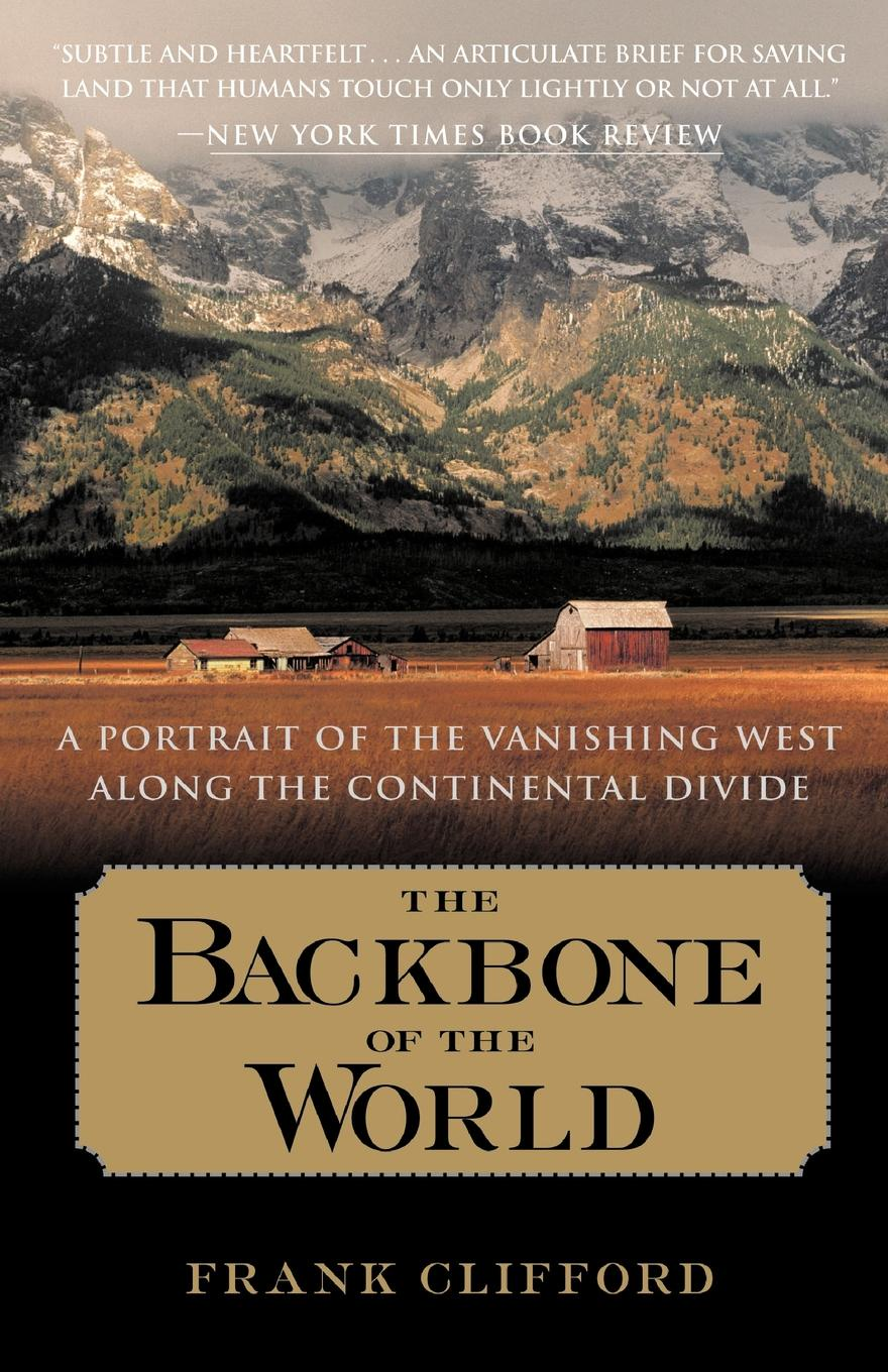 Frank Clifford The Backbone of the World. A Portrait of the Vanishing West Along the Continental Divide