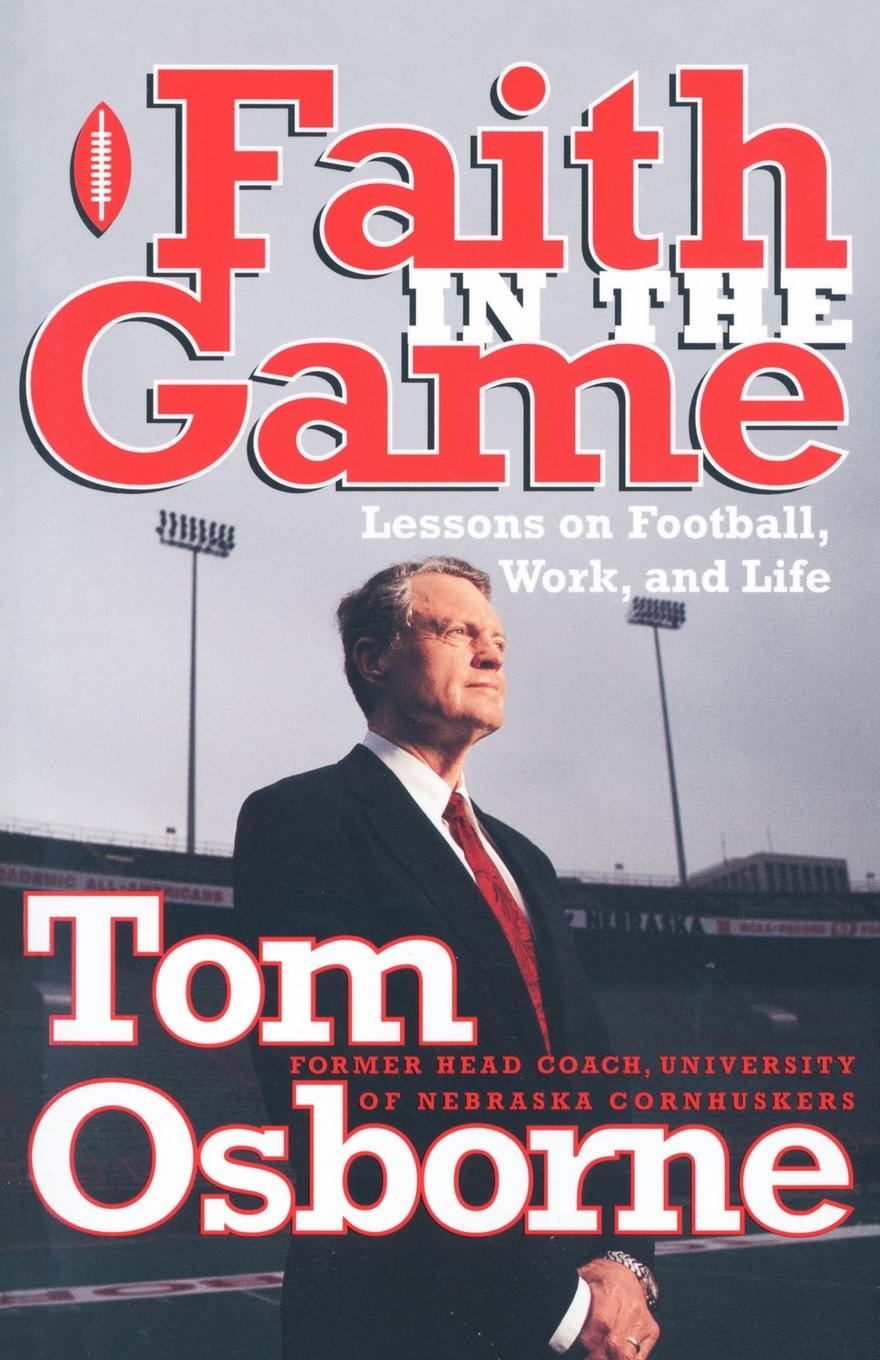 Tom Osborne Faith in the Game. Lessons on Football, Work, and Life tom osborne faith in the game lessons on football work and life