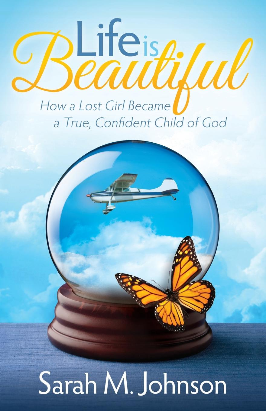 Sarah Johnson Life Is Beautiful. How a Lost Girl Became True, Confident Child of God