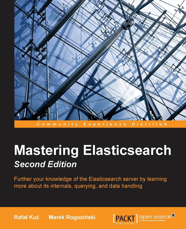 Rafał Kuć Mastering Elasticsearch - Second Edition ravi sagar mastering jira 7 second edition