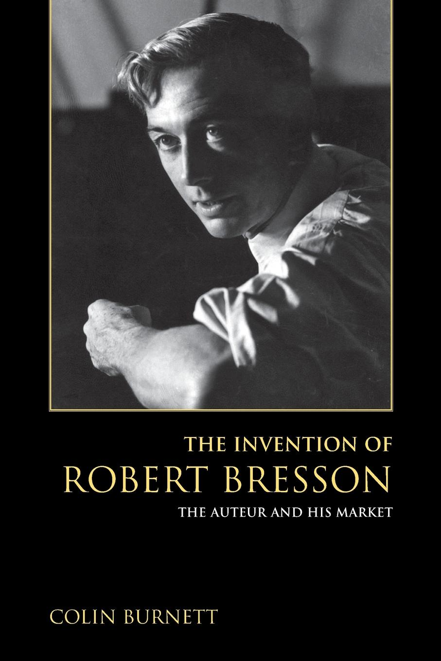 Colin Burnett Invention of Robert Bresson. The Auteur and His Market