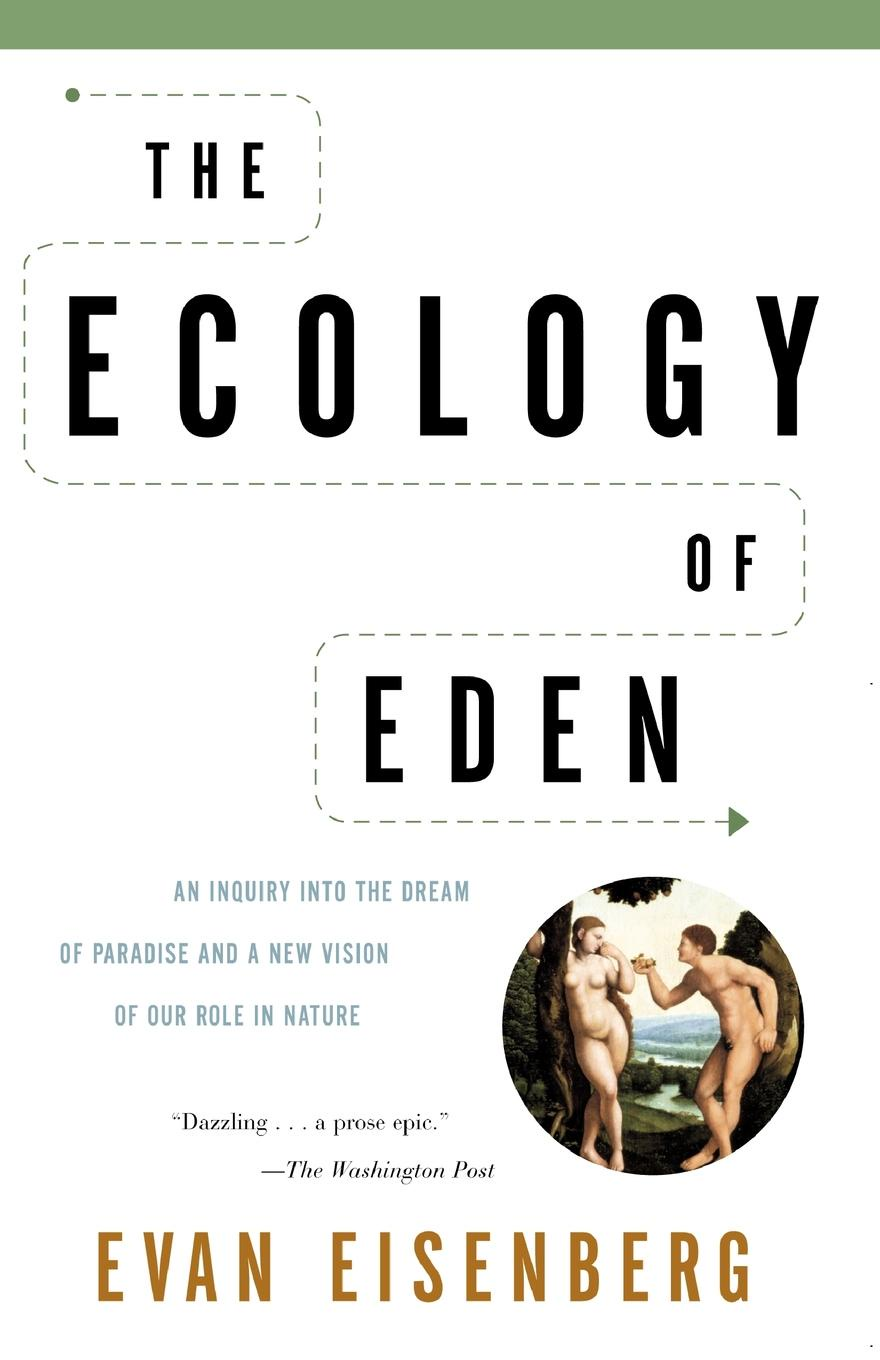 Evan Eisenberg The Ecology of Eden. An Inquiry Into the Dream of Paradise and a New Vision of Our Role in Nature