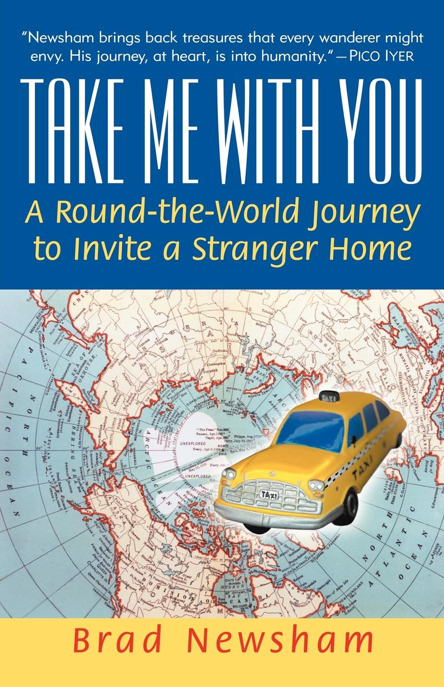 Brad Newsham Take Me with You. A Round-The-World Journey to Invite a Stranger Home a journey home