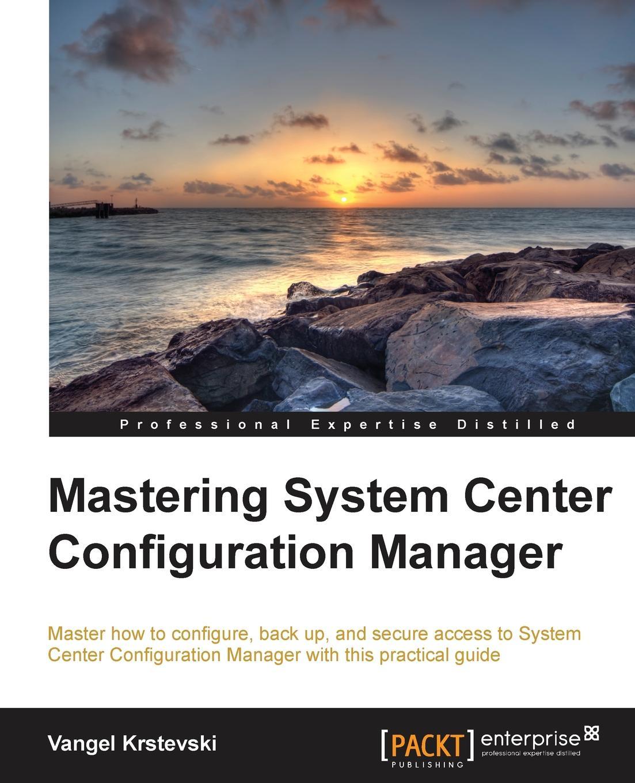 Vangel Krstevski Mastering System Center Configuration Manager manager