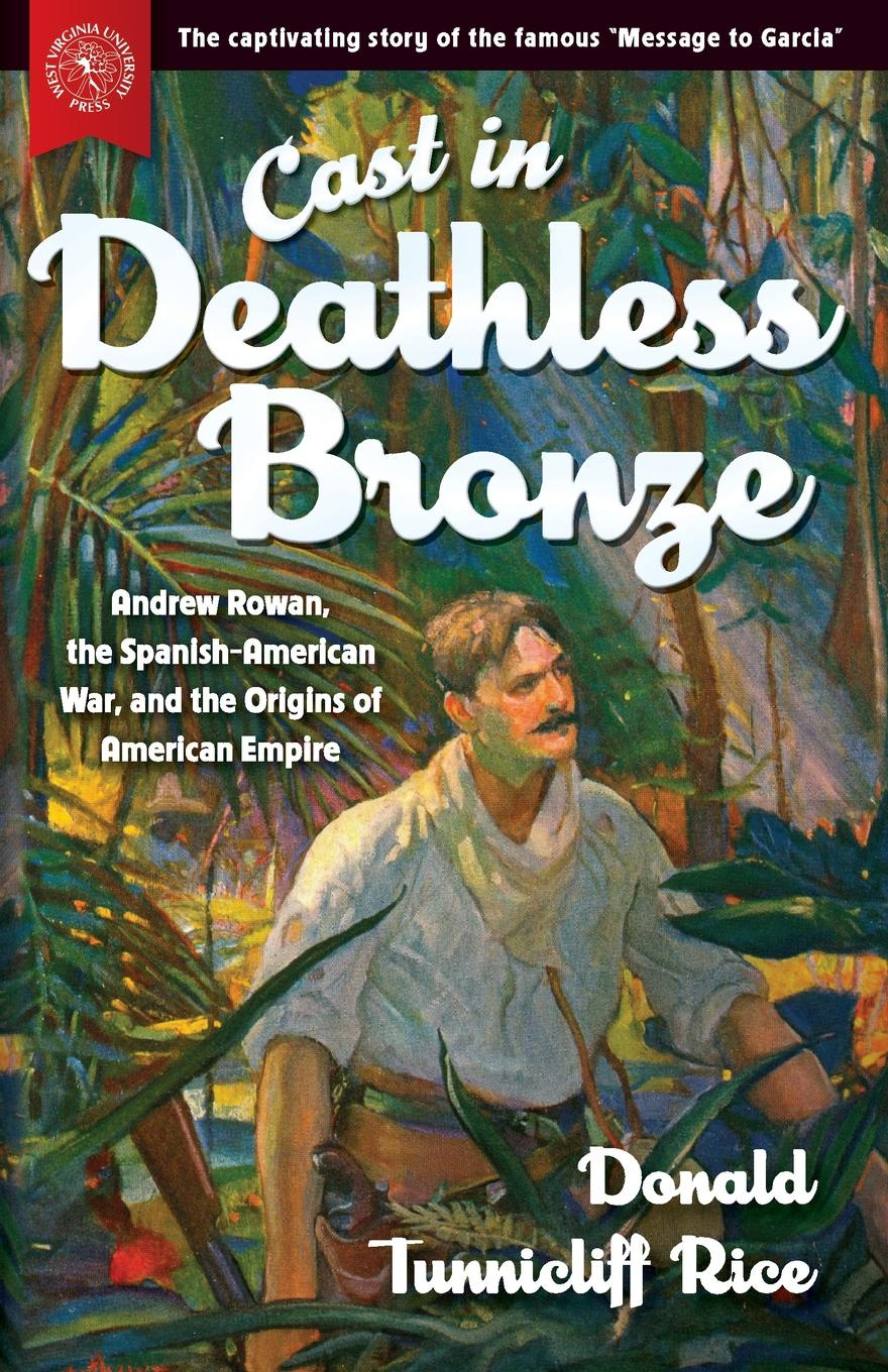 Donald Tunnicliff Rice Cast in Deathless Bronze. Andrew Rowan, the Spanish-American War, and the Origins of American Empire