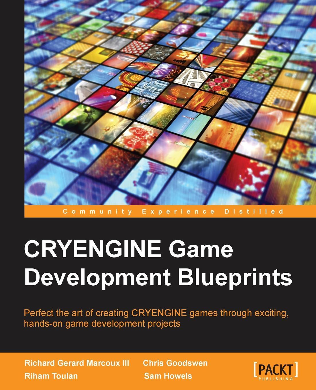 Richard G Marcoux, Chris Goodswen, Riham Toulan CryEngine Game Development Blueprints