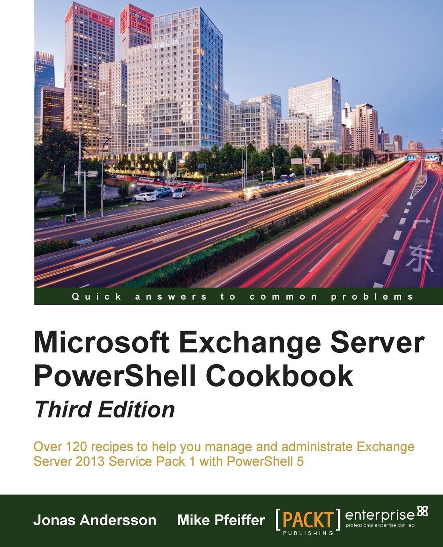 Jonas Andersson, Mike Pfeiffer Microsoft Exchange Server PowerShell Cookbook - Third Edition