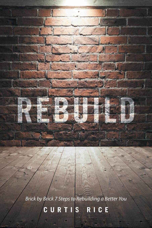 Curtis Rice Rebuild. Brick by Brick 7 Steps to Rebuilding a Better You age control rebuilding gel