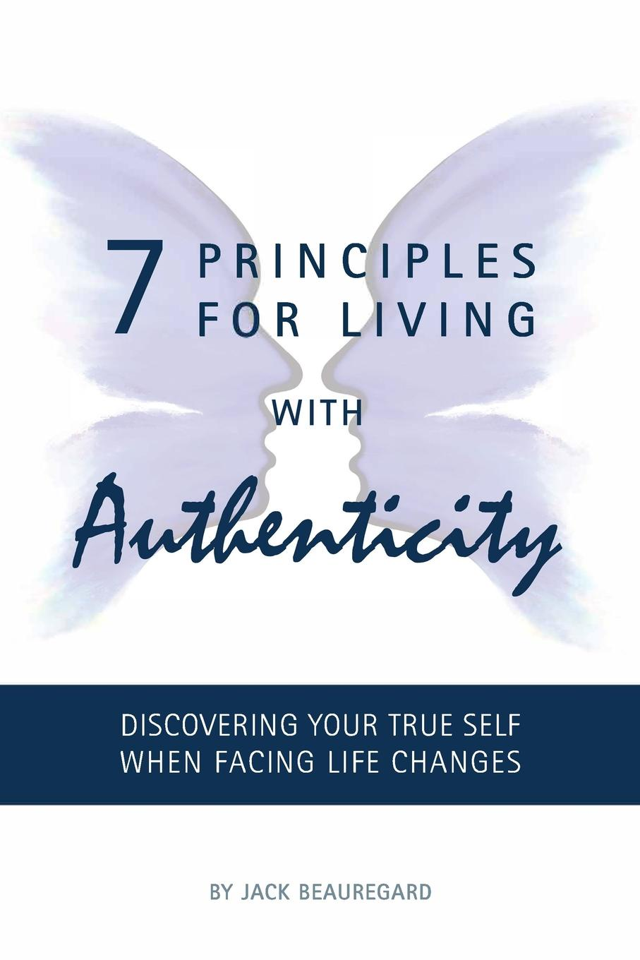 Jack Beauregard 7 PRINCIPLES FOR LIVING with AUTHENTICITY. Discovering Your True Self When Facing Life Changes