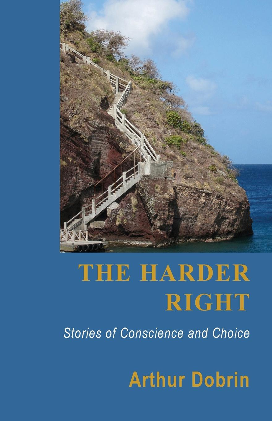 Arthur Dobrin The Harder Right. Stories of Conscience and Choice