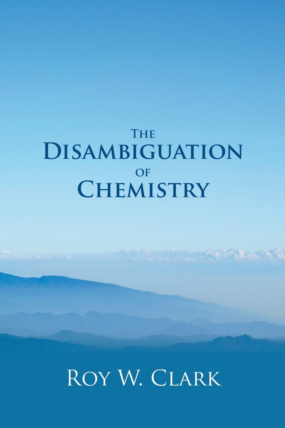 Roy W. Clark The Disambiguation of Chemistry kurt kolasinski w physical chemistry how chemistry works