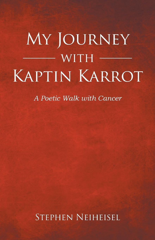 Stephen Neiheisel My Journey with Kaptin Karrot. A Poetic Walk Cancer