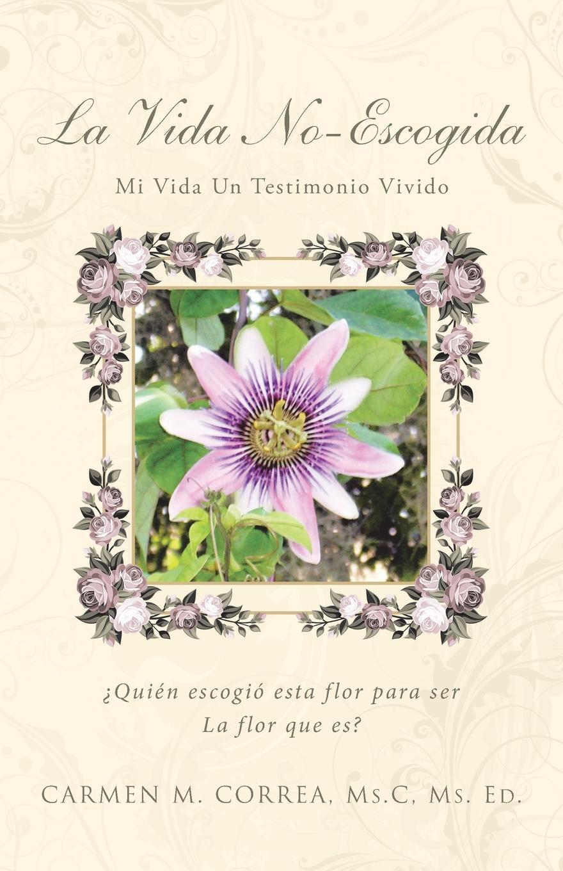 Carmen M. Correa Ms. C Ms. Ed. La Vida No-Escogida. Mi Vida Un Testimonio Vivido media vida