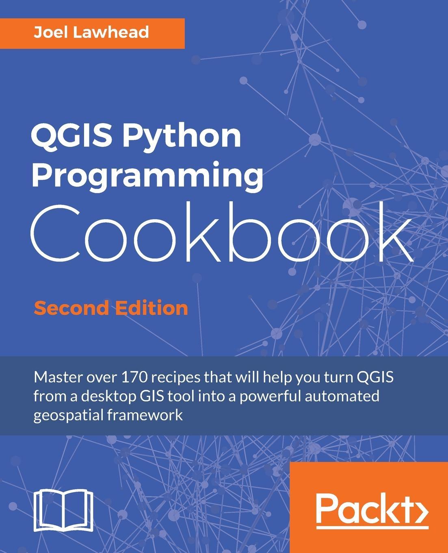 Joel Lawhead QGIS Python Programming Cookbook, Second Edition pradeeban kathiravelu dr m o faruque sarker python network programming cookbook second edition
