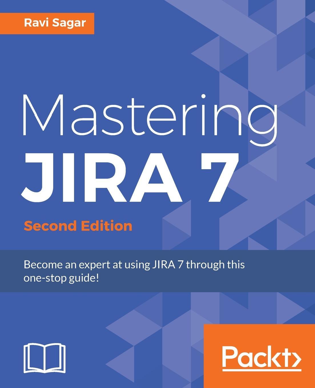 Ravi Sagar Mastering JIRA 7 - Second Edition ravi sagar mastering jira 7 second edition
