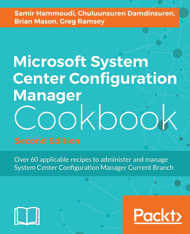 Samir Hammoudi, Chuluunsuren Damdinsuren, Brian Mason Microsoft System Center 2016 Configuration Manager Cookbook (Second Edition) vangel krstevski mastering system center configuration manager