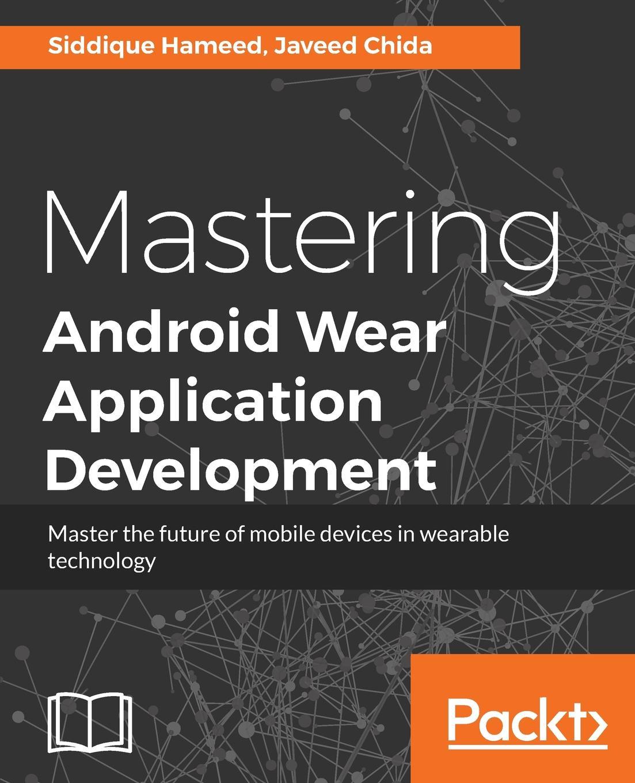 Фото - Siddique Hameed, Javeed Chida Mastering Android Wear Application Development sanjay mishra m wearable android android wear and google fit app development
