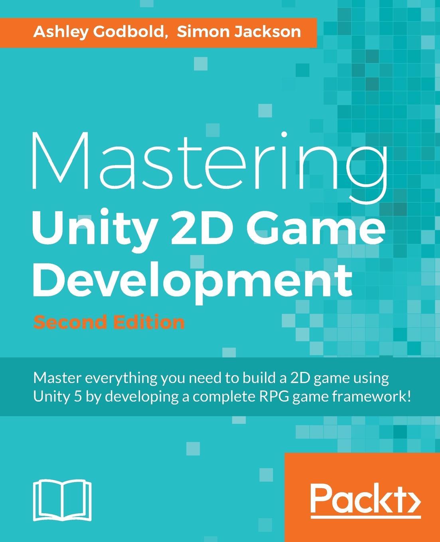Ashley Godbold, Simon Jackson Mastering Unity 2D Game Development - Second Edition miguel dequadros mastering ios game development
