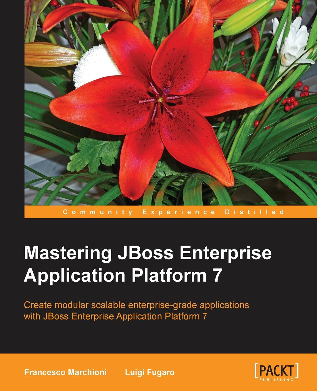 Francesco Marchioni, Luigi Fugaro Mastering JBoss Enterprise Application Platform 7 francesco trucchia francesco fullone ez publish 4 enterprise web sites step by step