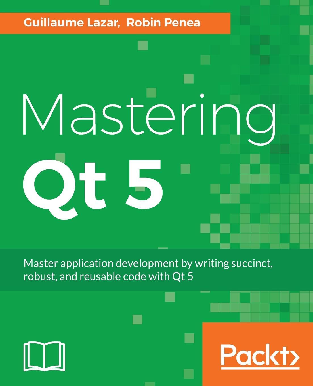Guillaume Lazar, Robin Penea Mastering Qt 5 qt медицина