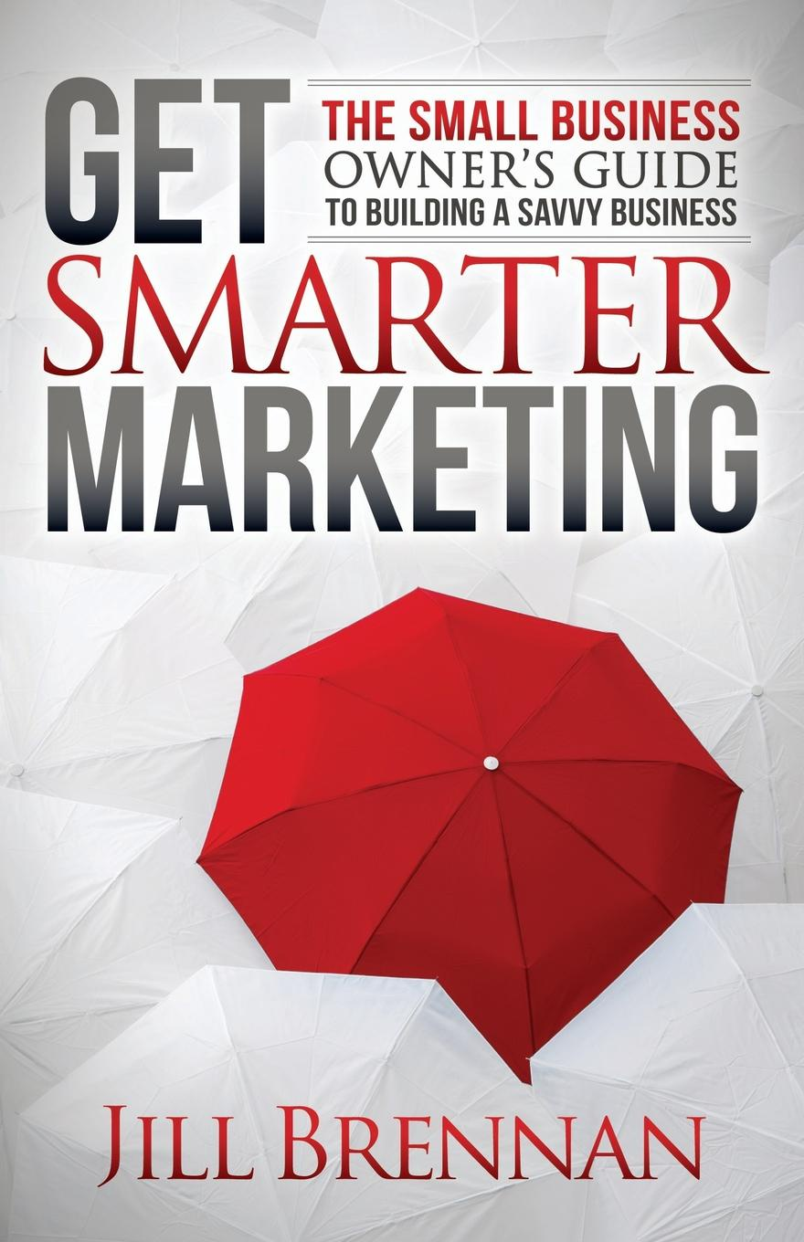 Jill Brennan Get Smarter Marketing. The Small Business Owner's Guide to Building a Savvy Business dee blick the ultimate small business marketing book