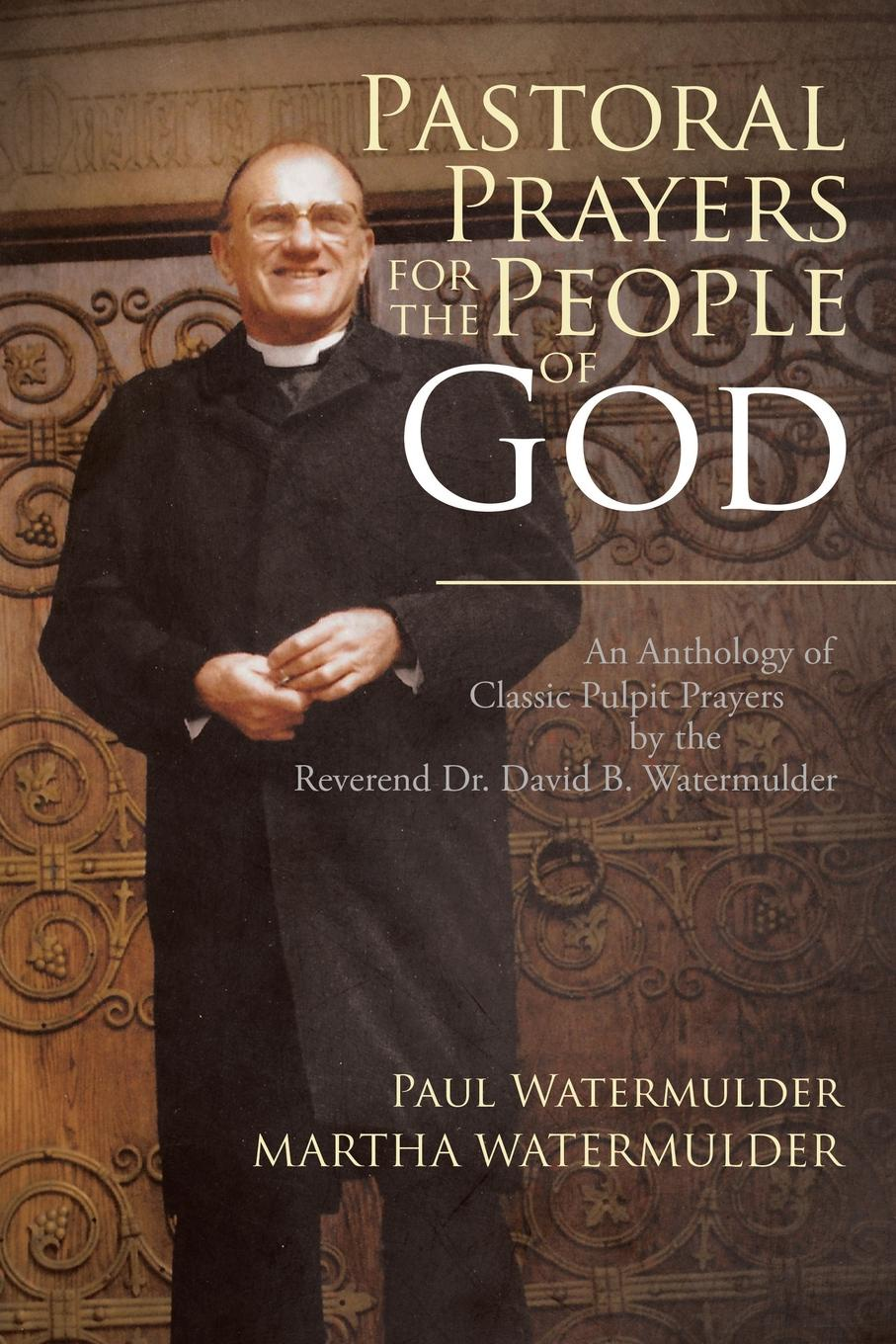 Paul Watermulder, Martha Watermulder Pastoral Prayers for the People of God. An Anthology of Classic Pulpit Prayers by the Reverend Dr. David B. Watermulder paul celiere cashel hoey john lillie the startling exploits of dr j b quies