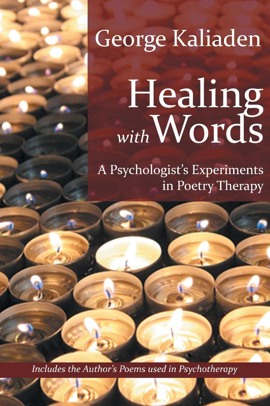 George Kaliaden Healing with Words. A Psychologist's Experiments in Poetry Therapy george burns w happiness healing enhancement your casebook collection for applying positive psychology in therapy