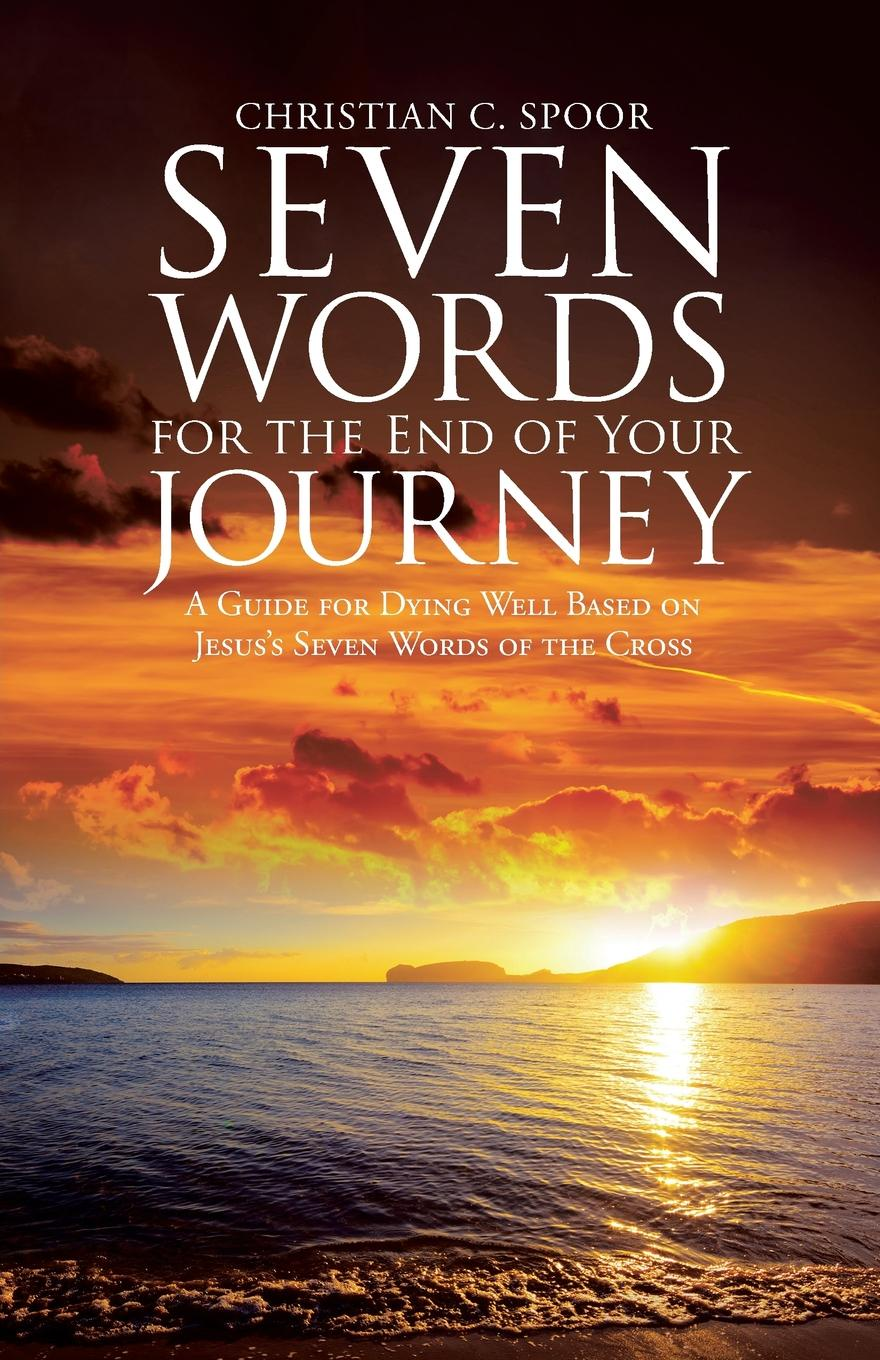Фото - Christian C. Spoor Seven Words for the End of Your Journey. A Guide for Dying Well Based on Jesus's Seven Words of the Cross seven