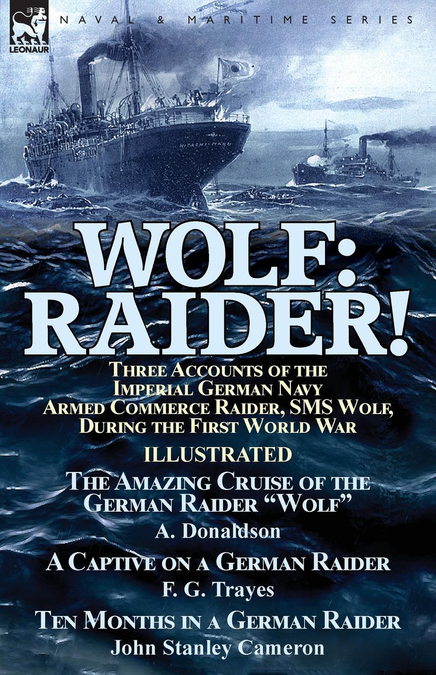 A. Donaldson, F. G. Trayes, John Stanley Cameron Wolf. Raider! Three Accounts of the Imperial German Navy Armed Commerce Raider, SMS Wolf, During the First World War-The Amazing Cruise of the German Raider Wolf by A. Donaldson, A Captive on a German Raider by F. G. Trayes & Ten Months in a Ger... george f campbell pat o brien war with the r f c two personal accounts of airmen during the first world war 1914 18