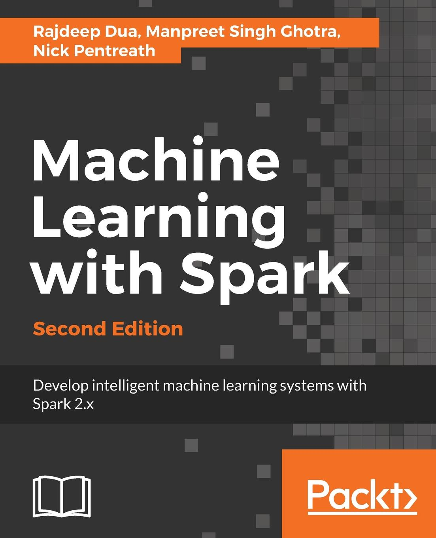 Rajdeep Dua, Manpreet Singh Ghotra, Nick Pentreath Machine Learning with Spark, Second Edition