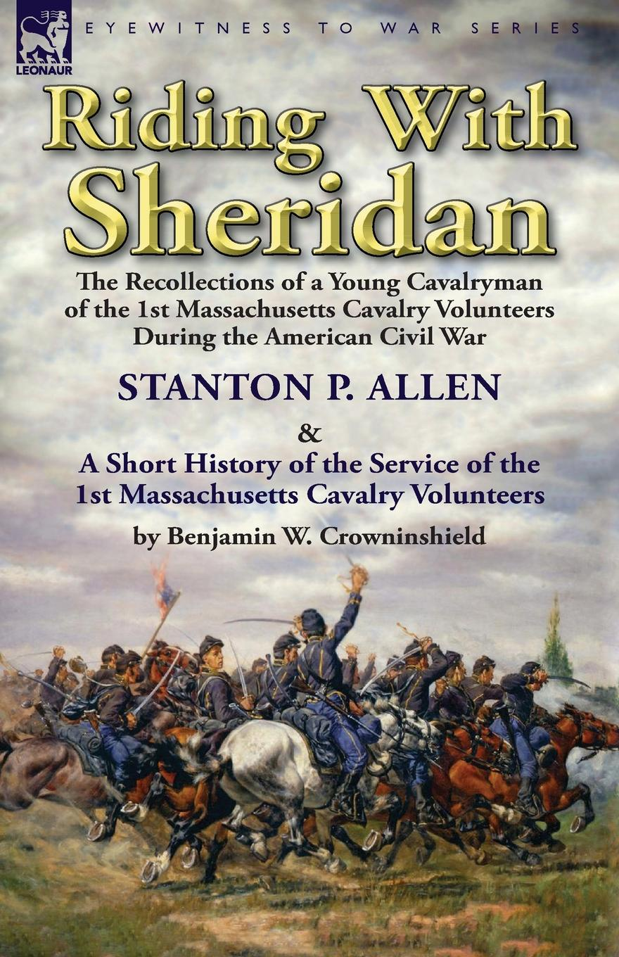 Stanton P. Allen, Benjamin W. Crowninshield Riding With Sheridan. the Recollections of a Young Cavalryman of the 1st Massachusetts Cavalry Volunteers During the American Civil War by Stanton P. Allen with A Short History of the Service of the 1st Massachusetts Cavalry Volunteers by Benjamin... benjamin waterhouse a journal of a young man of massachusetts 2nd ed