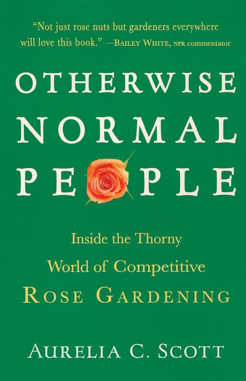 лучшая цена Aurelia C. Scott Otherwise Normal People. Inside the Thorny World of Competitive Rose Gardening