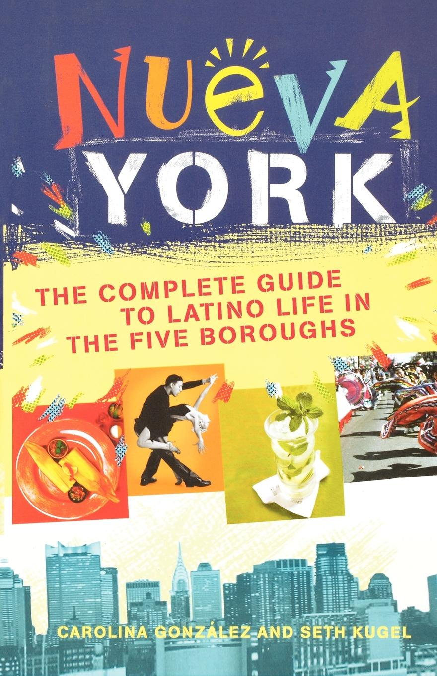 Carolina Gonzalez, Seth Kugel Nueva York. The Complete Guide to Latino Life in the Five Boroughs