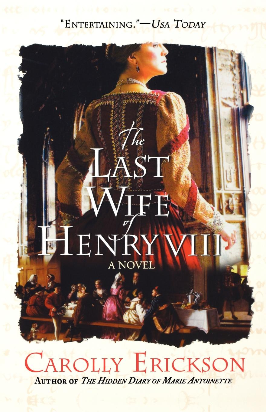Carolly Erickson The Last Wife of Henry VIII who was henry viii
