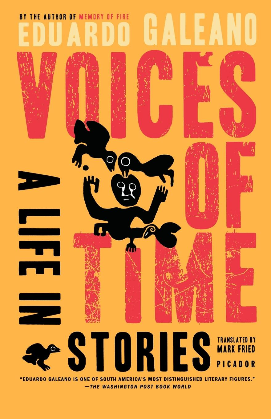 Eduardo Galeano, Mark Fried Voices of Time. A Life in Stories путешествие времени voyage of time life
